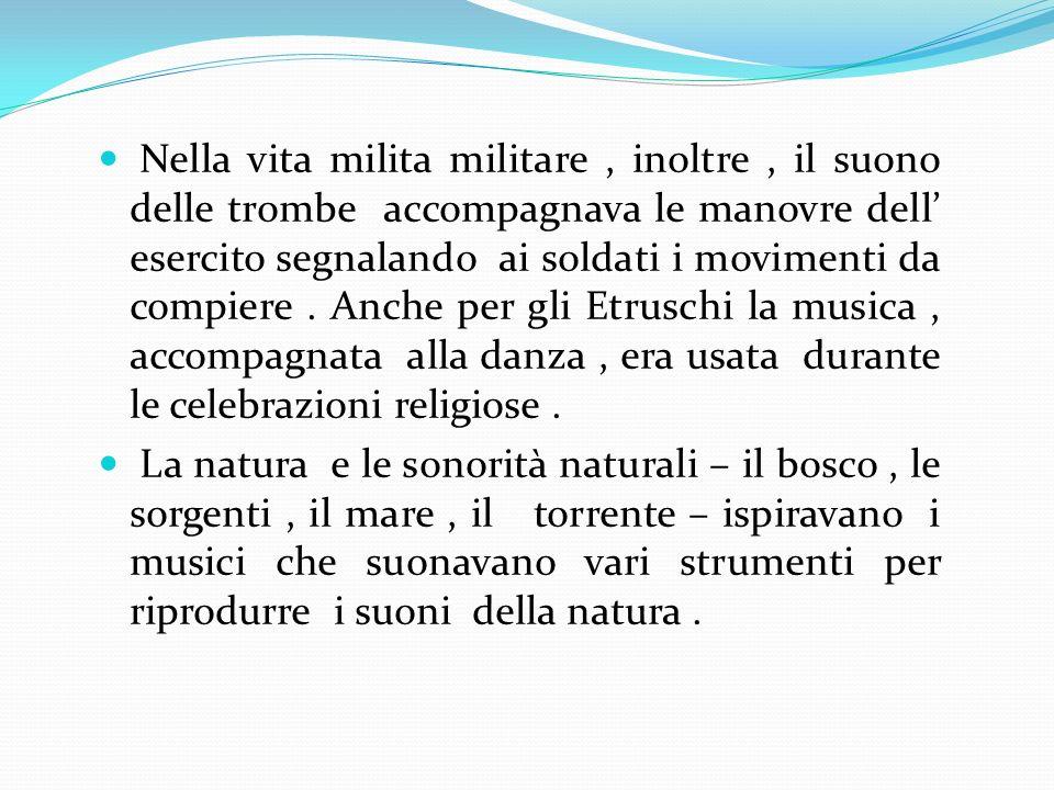 Nella vita milita militare , inoltre , il suono delle trombe accompagnava le manovre dell' esercito segnalando ai soldati i movimenti da compiere . Anche per gli Etruschi la musica , accompagnata alla danza , era usata durante le celebrazioni religiose .