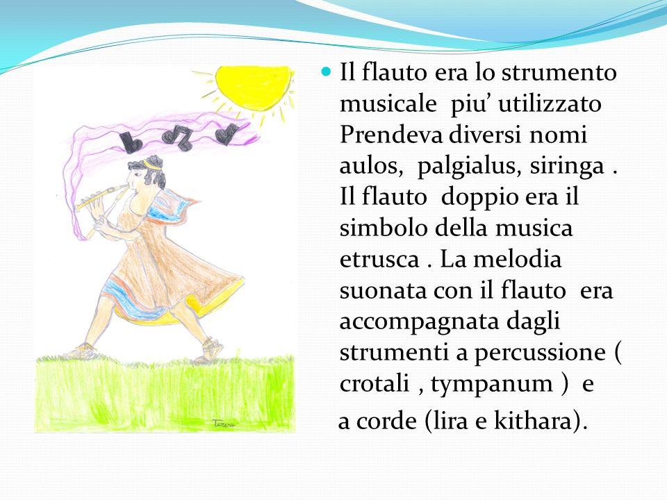 Il flauto era lo strumento musicale piu' utilizzato Prendeva diversi nomi aulos, palgialus, siringa . Il flauto doppio era il simbolo della musica etrusca . La melodia suonata con il flauto era accompagnata dagli strumenti a percussione ( crotali , tympanum ) e