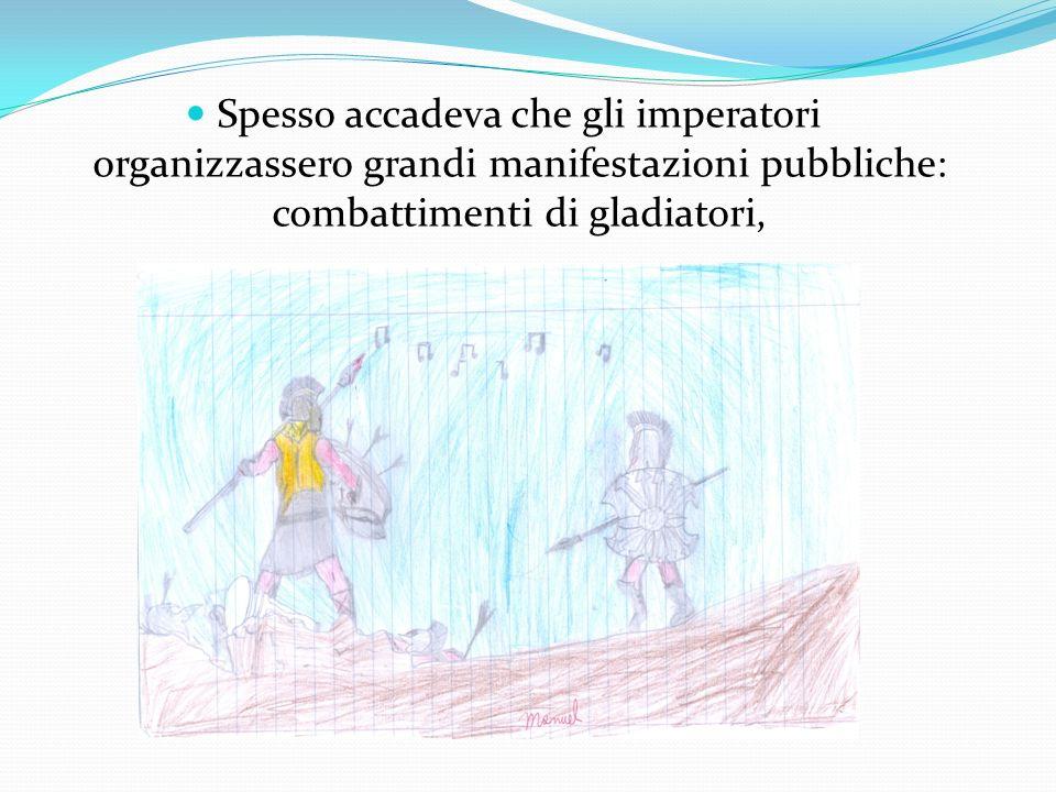 Spesso accadeva che gli imperatori organizzassero grandi manifestazioni pubbliche: combattimenti di gladiatori,
