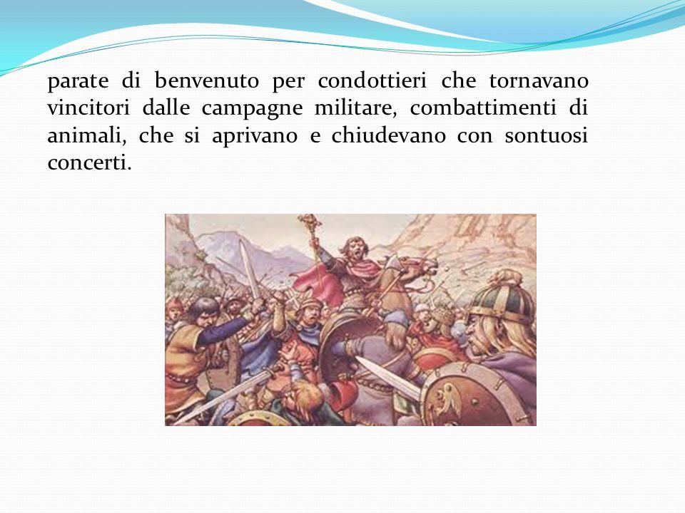 parate di benvenuto per condottieri che tornavano vincitori dalle campagne militare, combattimenti di animali, che si aprivano e chiudevano con sontuosi concerti.