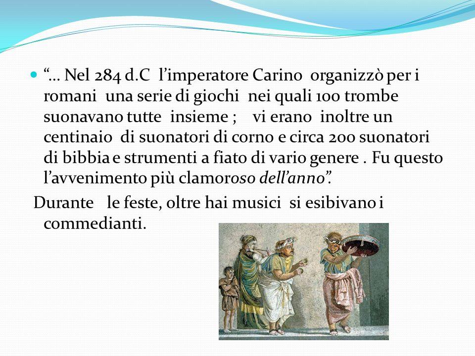 … Nel 284 d.C l'imperatore Carino organizzò per i romani una serie di giochi nei quali 100 trombe suonavano tutte insieme ; vi erano inoltre un centinaio di suonatori di corno e circa 200 suonatori di bibbia e strumenti a fiato di vario genere . Fu questo l'avvenimento più clamoroso dell'anno .