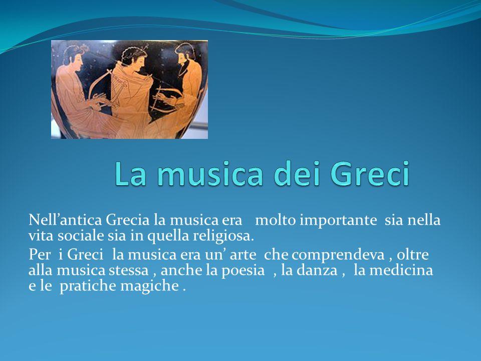 La musica dei Greci Nell'antica Grecia la musica era molto importante sia nella vita sociale sia in quella religiosa.