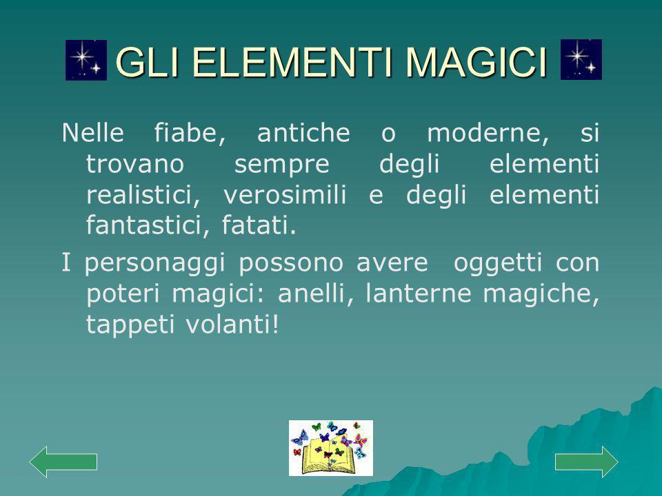 GLI ELEMENTI MAGICI Nelle fiabe, antiche o moderne, si trovano sempre degli elementi realistici, verosimili e degli elementi fantastici, fatati.