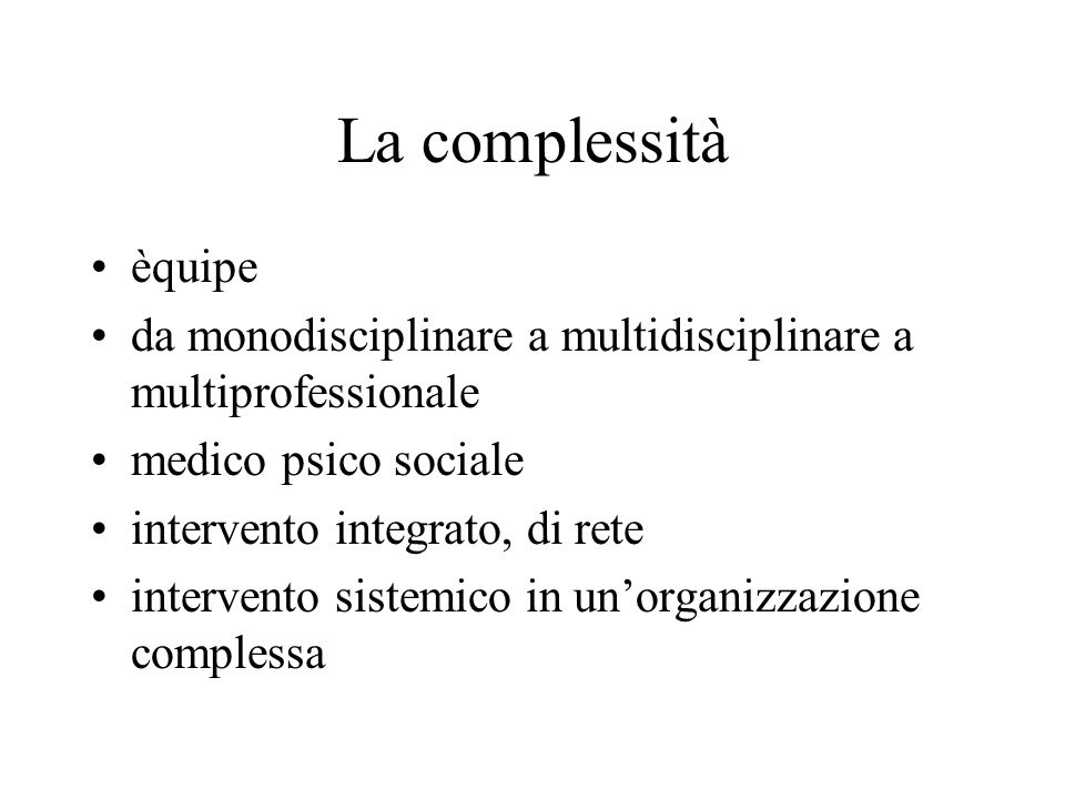 La complessità èquipe. da monodisciplinare a multidisciplinare a multiprofessionale. medico psico sociale.