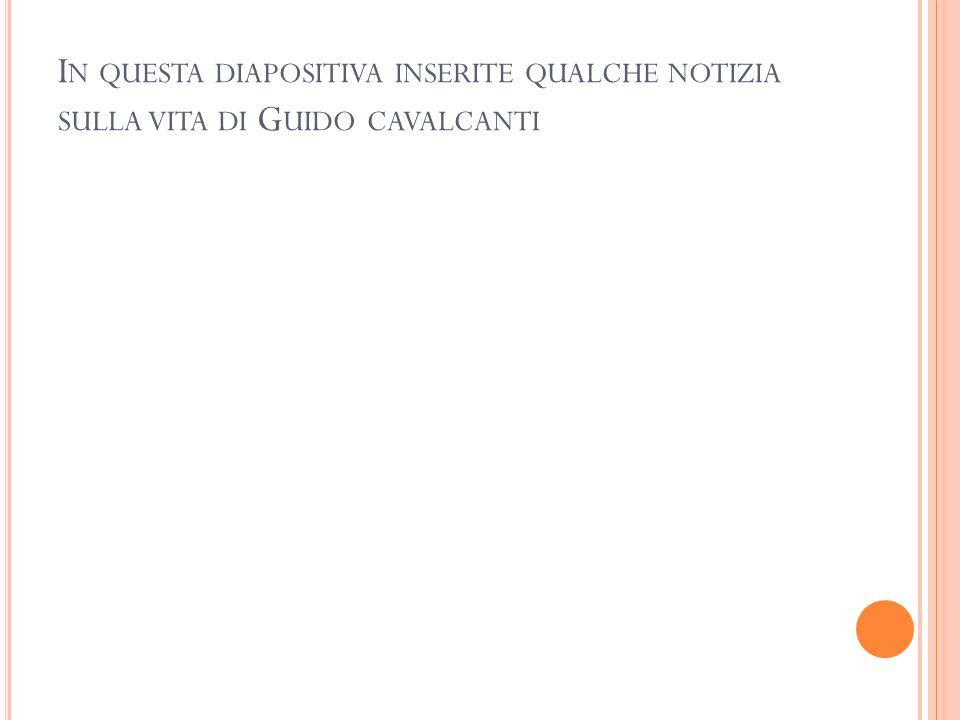 In questa diapositiva inserite qualche notizia sulla vita di Guido cavalcanti