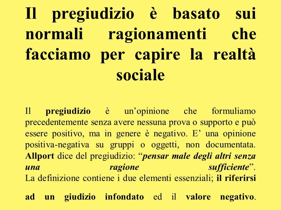 Il pregiudizio è basato sui normali ragionamenti che facciamo per capire la realtà sociale Il pregiudizio è un'opinione che formuliamo precedentemente senza avere nessuna prova o supporto e può essere positivo, ma in genere è negativo.