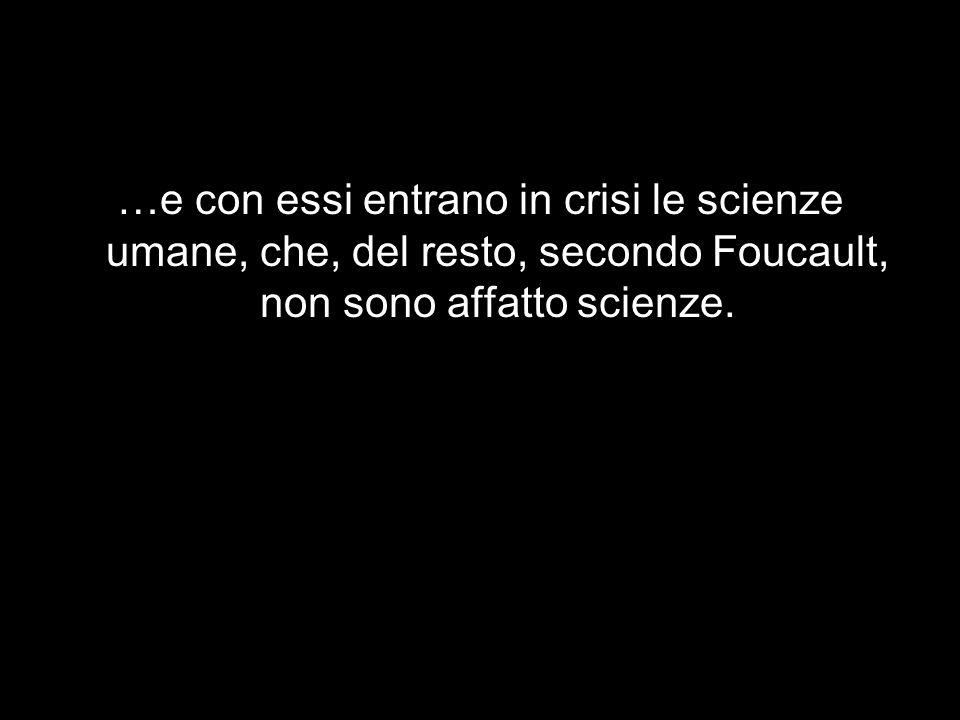 …e con essi entrano in crisi le scienze umane, che, del resto, secondo Foucault, non sono affatto scienze.