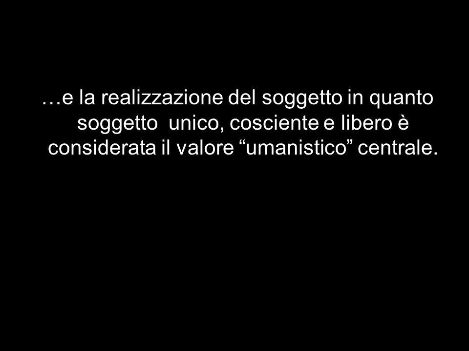 …e la realizzazione del soggetto in quanto soggetto unico, cosciente e libero è considerata il valore umanistico centrale.