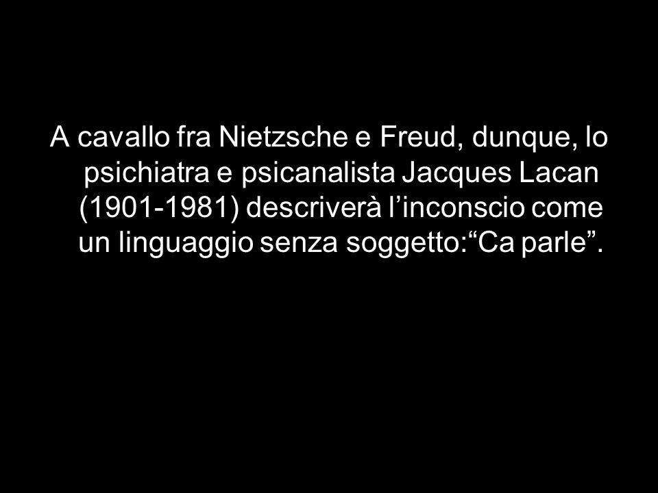 A cavallo fra Nietzsche e Freud, dunque, lo psichiatra e psicanalista Jacques Lacan (1901-1981) descriverà l'inconscio come un linguaggio senza soggetto: Ca parle .