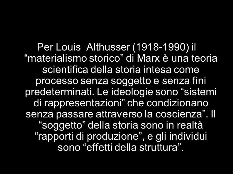 Per Louis Althusser (1918-1990) il materialismo storico di Marx è una teoria scientifica della storia intesa come processo senza soggetto e senza fini predeterminati.