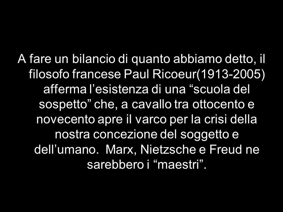 A fare un bilancio di quanto abbiamo detto, il filosofo francese Paul Ricoeur(1913-2005) afferma l'esistenza di una scuola del sospetto che, a cavallo tra ottocento e novecento apre il varco per la crisi della nostra concezione del soggetto e dell'umano.
