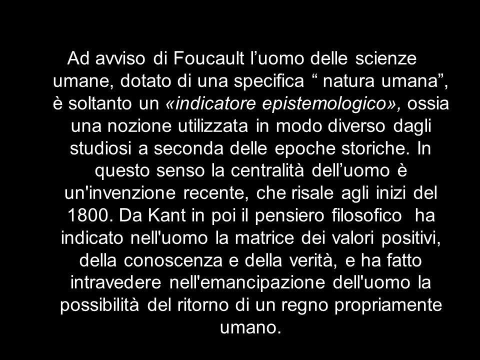 Ad avviso di Foucault l'uomo delle scienze umane, dotato di una specifica natura umana , è soltanto un «indicatore epistemologico», ossia una nozione utilizzata in modo diverso dagli studiosi a seconda delle epoche storiche.