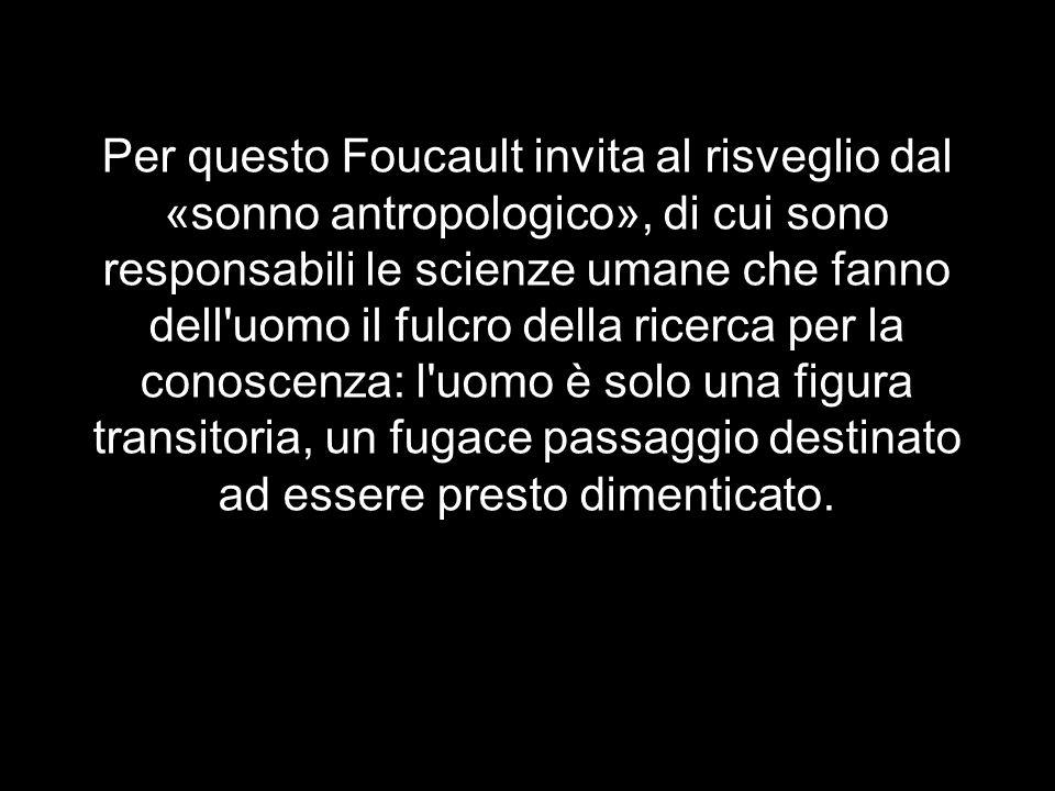 Per questo Foucault invita al risveglio dal «sonno antropologico», di cui sono responsabili le scienze umane che fanno dell uomo il fulcro della ricerca per la conoscenza: l uomo è solo una figura transitoria, un fugace passaggio destinato ad essere presto dimenticato.