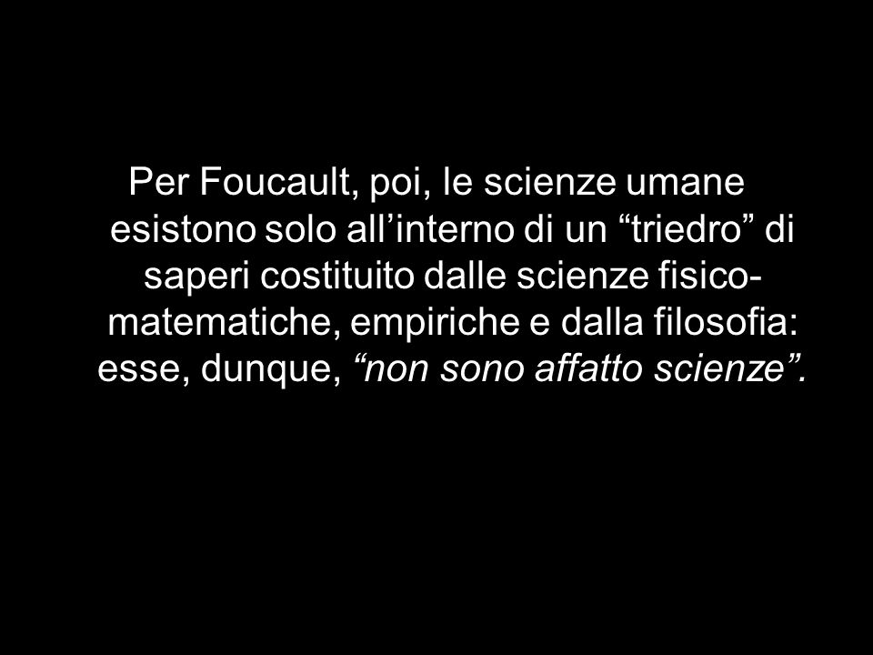 Per Foucault, poi, le scienze umane esistono solo all'interno di un triedro di saperi costituito dalle scienze fisico-matematiche, empiriche e dalla filosofia: esse, dunque, non sono affatto scienze .