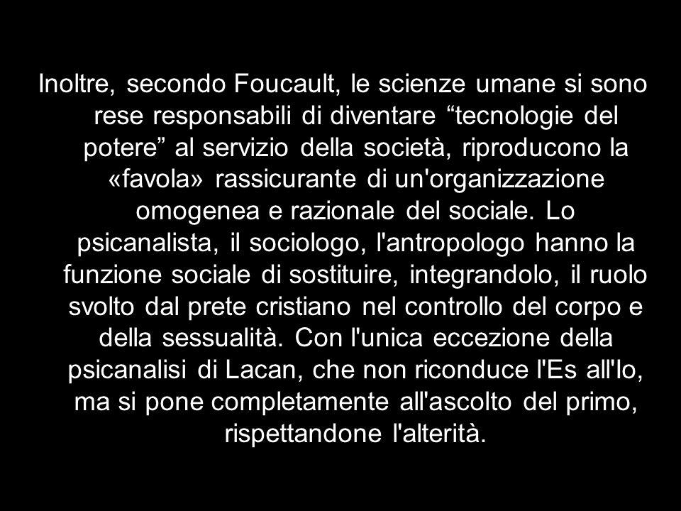Inoltre, secondo Foucault, le scienze umane si sono rese responsabili di diventare tecnologie del potere al servizio della società, riproducono la «favola» rassicurante di un organizzazione omogenea e razionale del sociale.