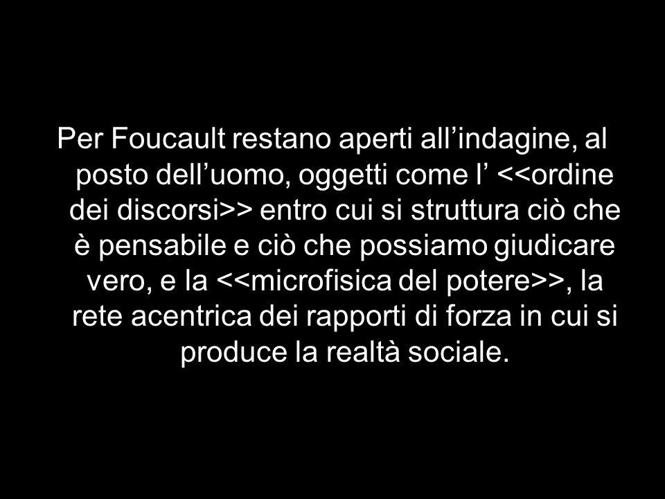 Per Foucault restano aperti all'indagine, al posto dell'uomo, oggetti come l' <<ordine dei discorsi>> entro cui si struttura ciò che è pensabile e ciò che possiamo giudicare vero, e la <<microfisica del potere>>, la rete acentrica dei rapporti di forza in cui si produce la realtà sociale.