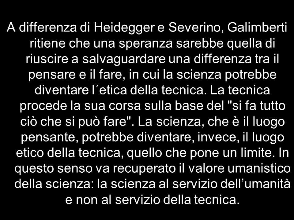 A differenza di Heidegger e Severino, Galimberti ritiene che una speranza sarebbe quella di riuscire a salvaguardare una differenza tra il pensare e il fare, in cui la scienza potrebbe diventare l´etica della tecnica.