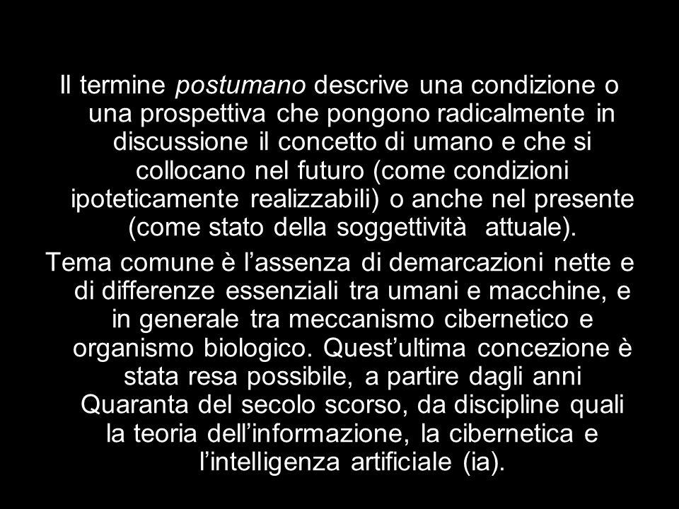 Il termine postumano descrive una condizione o una prospettiva che pongono radicalmente in discussione il concetto di umano e che si collocano nel futuro (come condizioni ipoteticamente realizzabili) o anche nel presente (come stato della soggettività attuale).