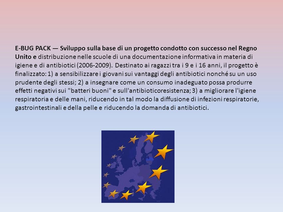 E-BUG PACK — Sviluppo sulla base di un progetto condotto con successo nel Regno Unito e distribuzione nelle scuole di una documentazione informativa in materia di igiene e di antibiotici (2006-2009).