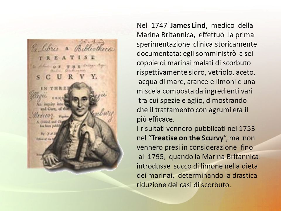 Nel 1747 James Lind, medico della Marina Britannica, effettuò la prima sperimentazione clinica storicamente documentata: egli somministrò a sei