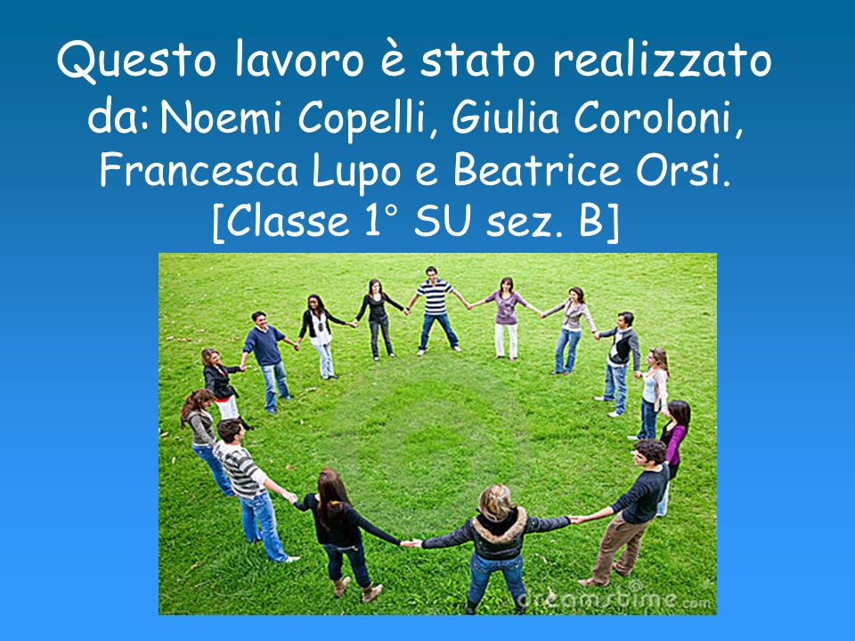 Questo lavoro è stato realizzato da: Noemi Copelli, Giulia Coroloni, Francesca Lupo e Beatrice Orsi.