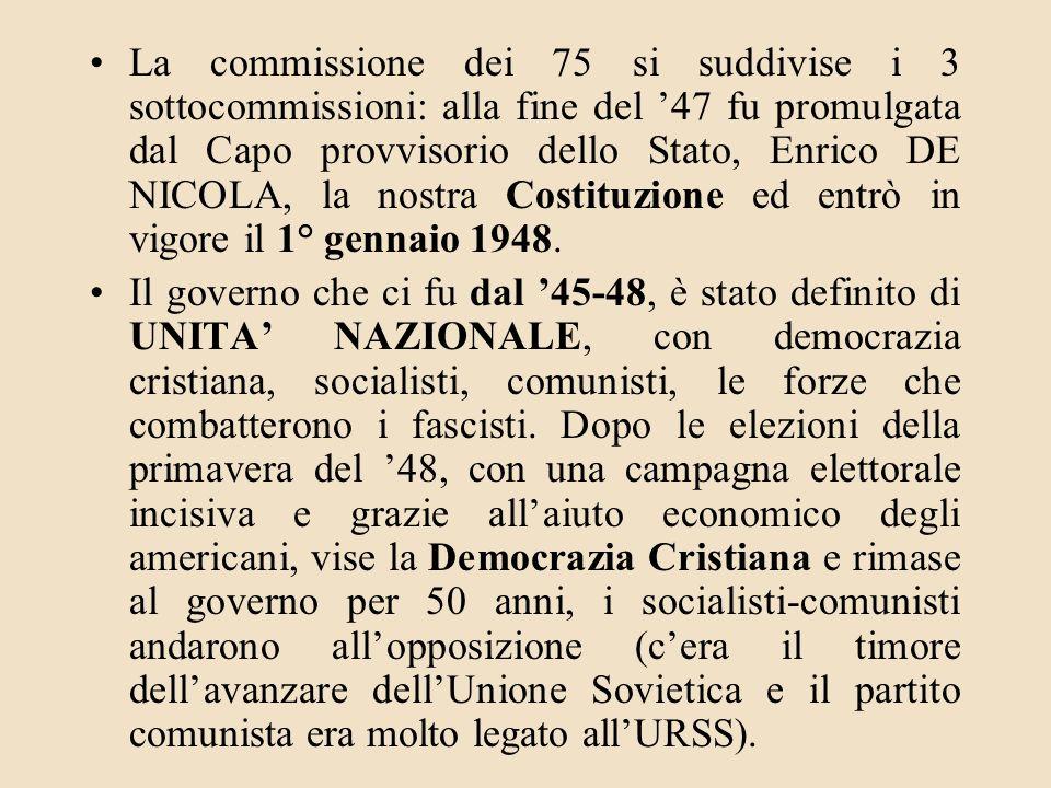 La commissione dei 75 si suddivise i 3 sottocommissioni: alla fine del '47 fu promulgata dal Capo provvisorio dello Stato, Enrico DE NICOLA, la nostra Costituzione ed entrò in vigore il 1° gennaio 1948.