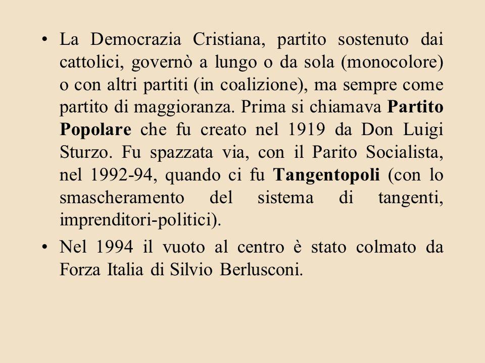 La Democrazia Cristiana, partito sostenuto dai cattolici, governò a lungo o da sola (monocolore) o con altri partiti (in coalizione), ma sempre come partito di maggioranza. Prima si chiamava Partito Popolare che fu creato nel 1919 da Don Luigi Sturzo. Fu spazzata via, con il Parito Socialista, nel 1992-94, quando ci fu Tangentopoli (con lo smascheramento del sistema di tangenti, imprenditori-politici).