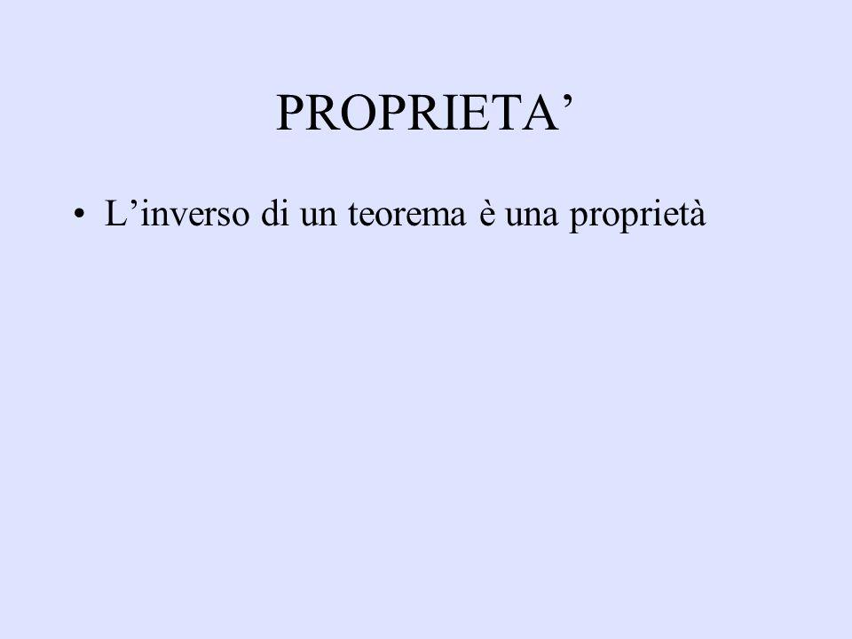 PROPRIETA' L'inverso di un teorema è una proprietà