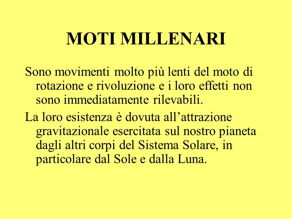 MOTI MILLENARI Sono movimenti molto più lenti del moto di rotazione e rivoluzione e i loro effetti non sono immediatamente rilevabili.