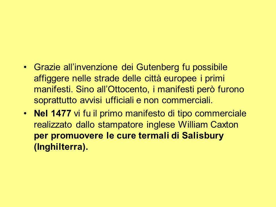 Grazie all'invenzione dei Gutenberg fu possibile affiggere nelle strade delle città europee i primi manifesti. Sino all'Ottocento, i manifesti però furono soprattutto avvisi ufficiali e non commerciali.