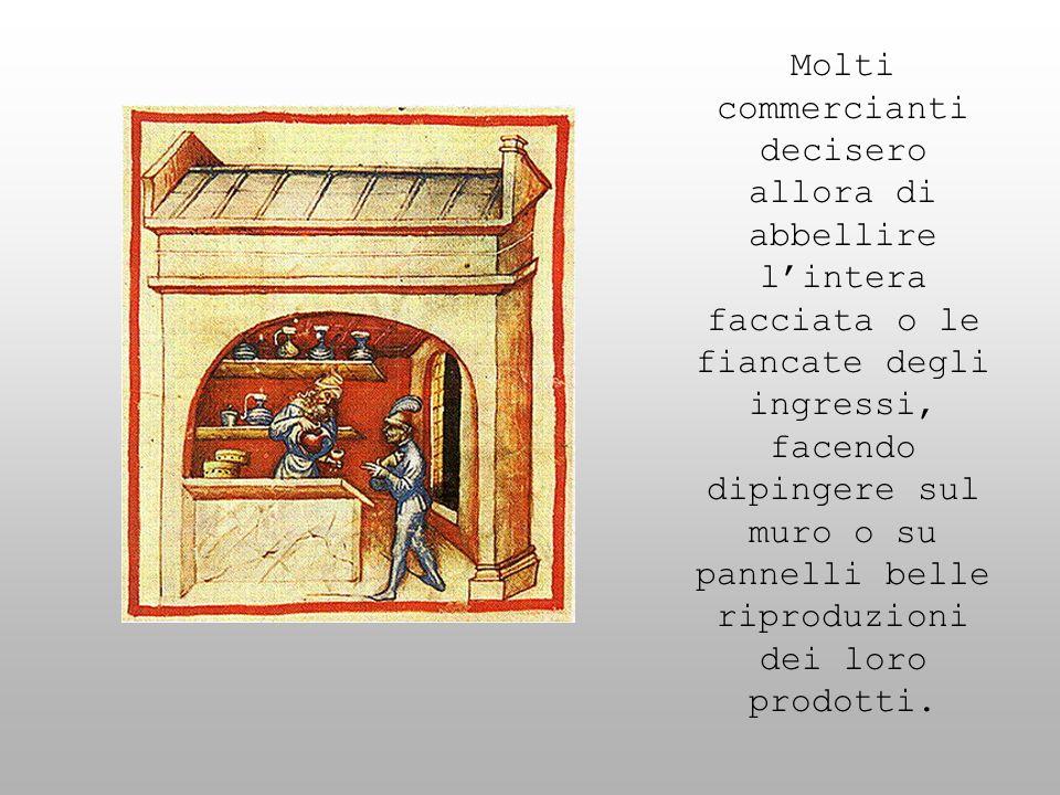 Molti commercianti decisero allora di abbellire l'intera facciata o le fiancate degli ingressi, facendo dipingere sul muro o su pannelli belle riproduzioni dei loro prodotti.