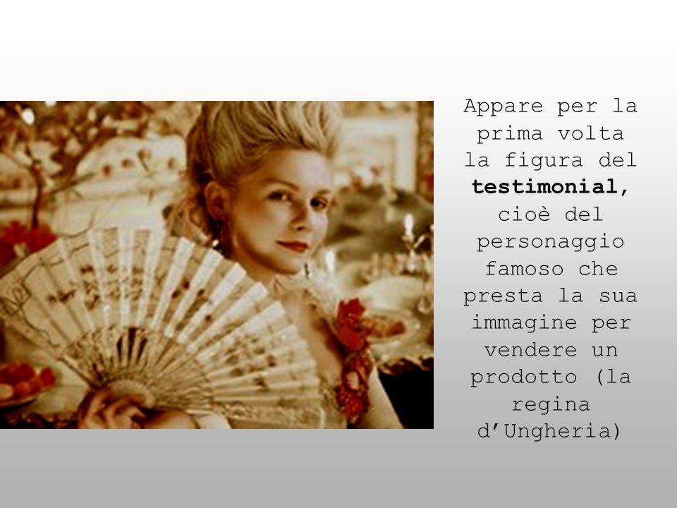 Appare per la prima volta la figura del testimonial, cioè del personaggio famoso che presta la sua immagine per vendere un prodotto (la regina d'Ungheria)