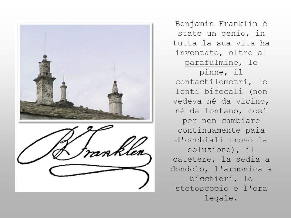 Benjamin Franklin è stato un genio, in tutta la sua vita ha inventato, oltre al parafulmine, le pinne, il contachilometri, le lenti bifocali (non vedeva né da vicino, né da lontano, così per non cambiare continuamente paia d occhiali trovò la soluzione), il catetere, la sedia a dondolo, l armonica a bicchieri, lo stetoscopio e l ora legale.