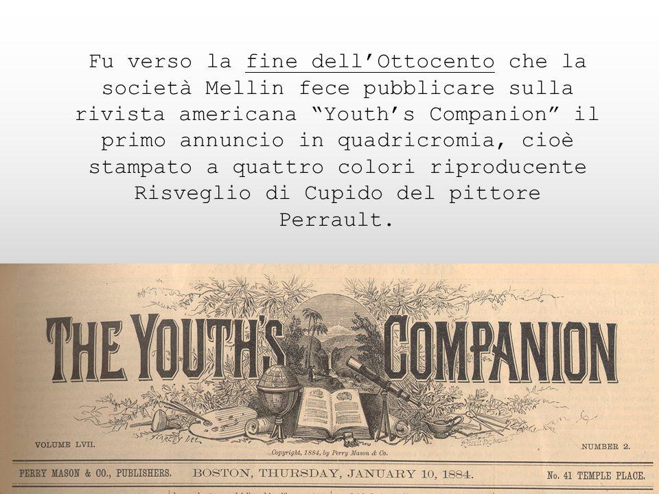 Fu verso la fine dell'Ottocento che la società Mellin fece pubblicare sulla rivista americana Youth's Companion il primo annuncio in quadricromia, cioè stampato a quattro colori riproducente Risveglio di Cupido del pittore Perrault.