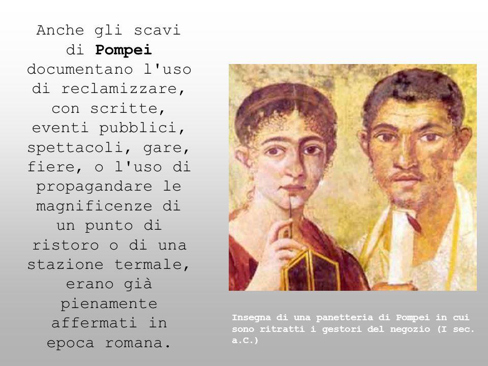 Anche gli scavi di Pompei documentano l uso di reclamizzare, con scritte, eventi pubblici, spettacoli, gare, fiere, o l uso di propagandare le magnificenze di un punto di ristoro o di una stazione termale, erano già pienamente affermati in epoca romana.