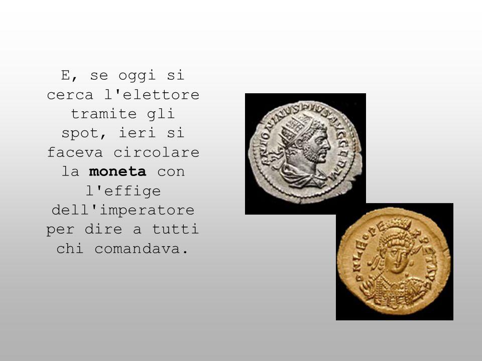 E, se oggi si cerca l elettore tramite gli spot, ieri si faceva circolare la moneta con l effige dell imperatore per dire a tutti chi comandava.