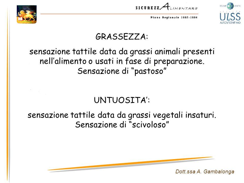 GRASSEZZA: sensazione tattile data da grassi animali presenti nell'alimento o usati in fase di preparazione. Sensazione di pastoso