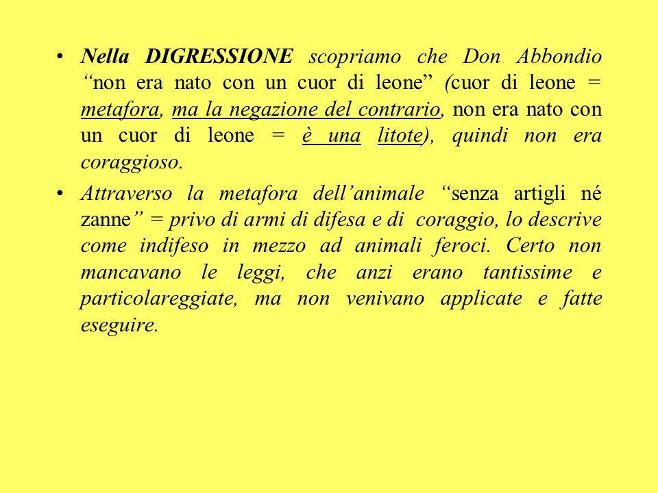 Nella DIGRESSIONE scopriamo che Don Abbondio non era nato con un cuor di leone (cuor di leone = metafora, ma la negazione del contrario, non era nato con un cuor di leone = è una litote), quindi non era coraggioso.