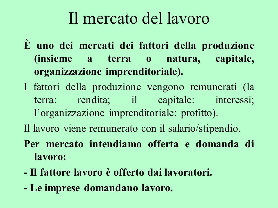 Il mercato del lavoro È uno dei mercati dei fattori della produzione (insieme a terra o natura, capitale, organizzazione imprenditoriale).