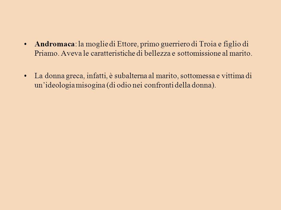 Andromaca: la moglie di Ettore, primo guerriero di Troia e figlio di Priamo. Aveva le caratteristiche di bellezza e sottomissione al marito.