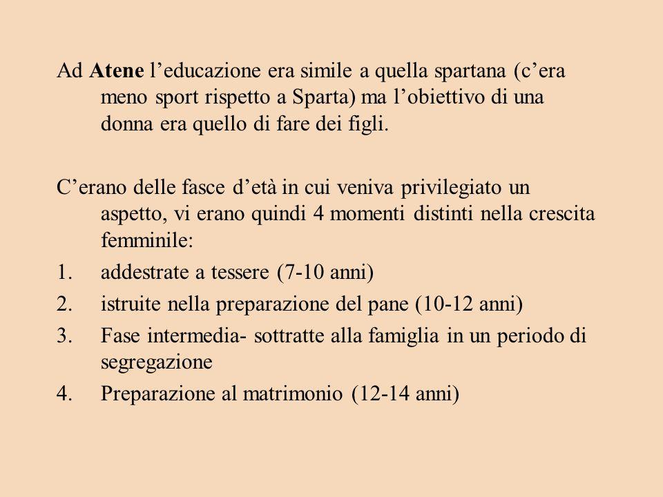 Ad Atene l'educazione era simile a quella spartana (c'era meno sport rispetto a Sparta) ma l'obiettivo di una donna era quello di fare dei figli.