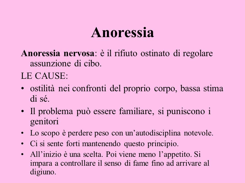 Anoressia Anoressia nervosa: è il rifiuto ostinato di regolare assunzione di cibo. LE CAUSE: