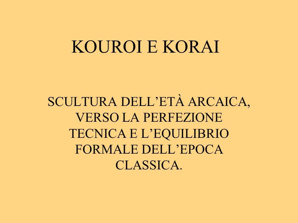 KOUROI E KORAI SCULTURA DELL'ETÀ ARCAICA, VERSO LA PERFEZIONE TECNICA E L'EQUILIBRIO FORMALE DELL'EPOCA CLASSICA.