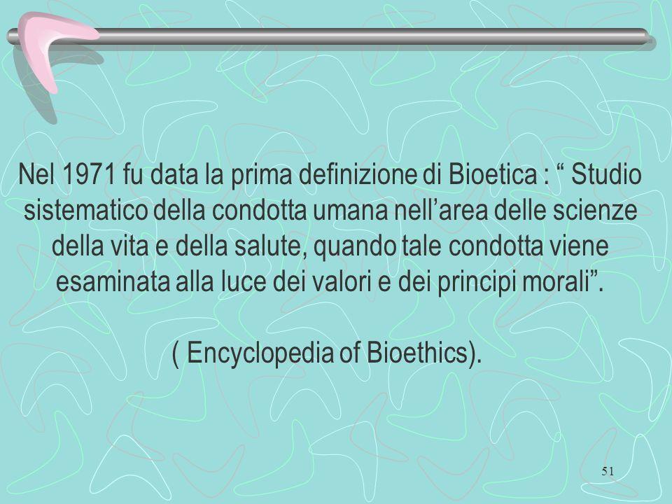 Nel 1971 fu data la prima definizione di Bioetica : Studio sistematico della condotta umana nell'area delle scienze della vita e della salute, quando tale condotta viene esaminata alla luce dei valori e dei principi morali .