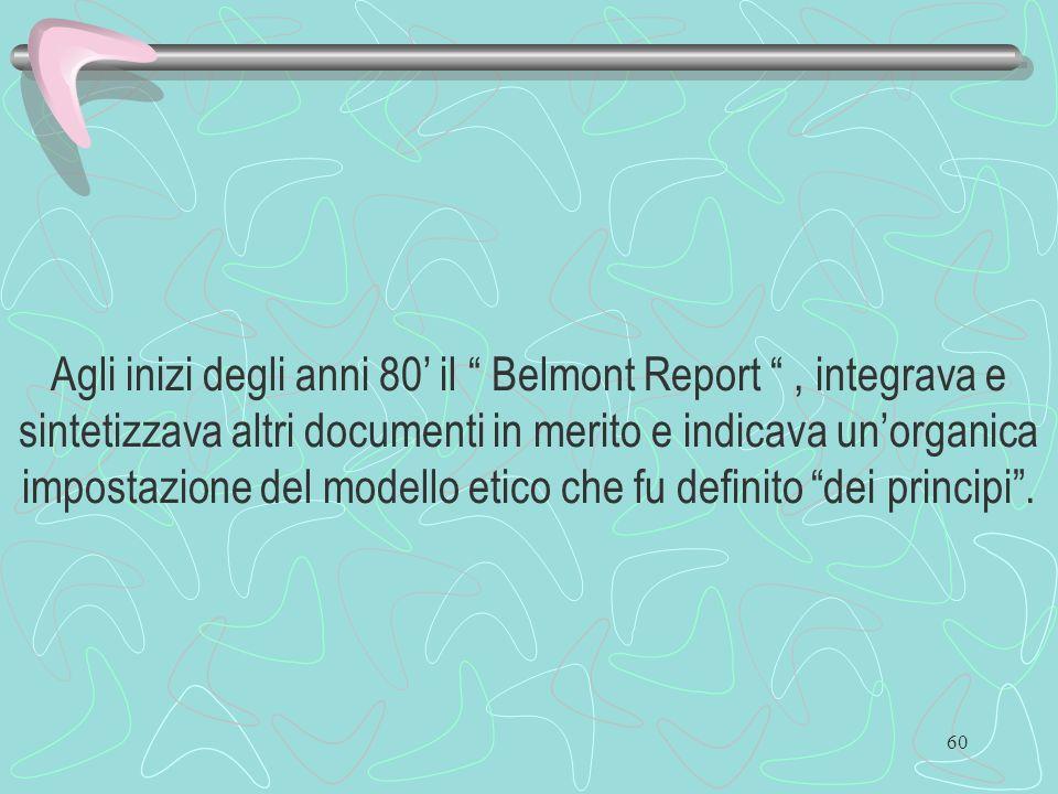 Agli inizi degli anni 80' il Belmont Report , integrava e sintetizzava altri documenti in merito e indicava un'organica impostazione del modello etico che fu definito dei principi .