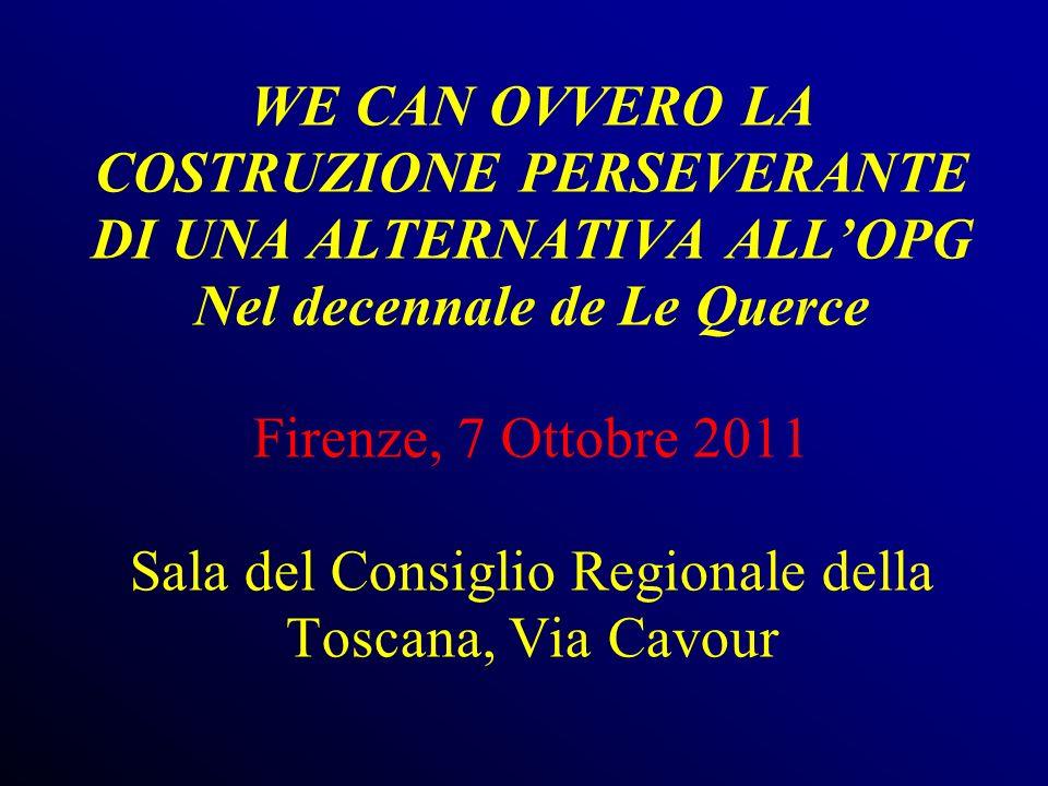 WE CAN OVVERO LA COSTRUZIONE PERSEVERANTE DI UNA ALTERNATIVA ALL'OPG Nel decennale de Le Querce Firenze, 7 Ottobre 2011 Sala del Consiglio Regionale della Toscana, Via Cavour