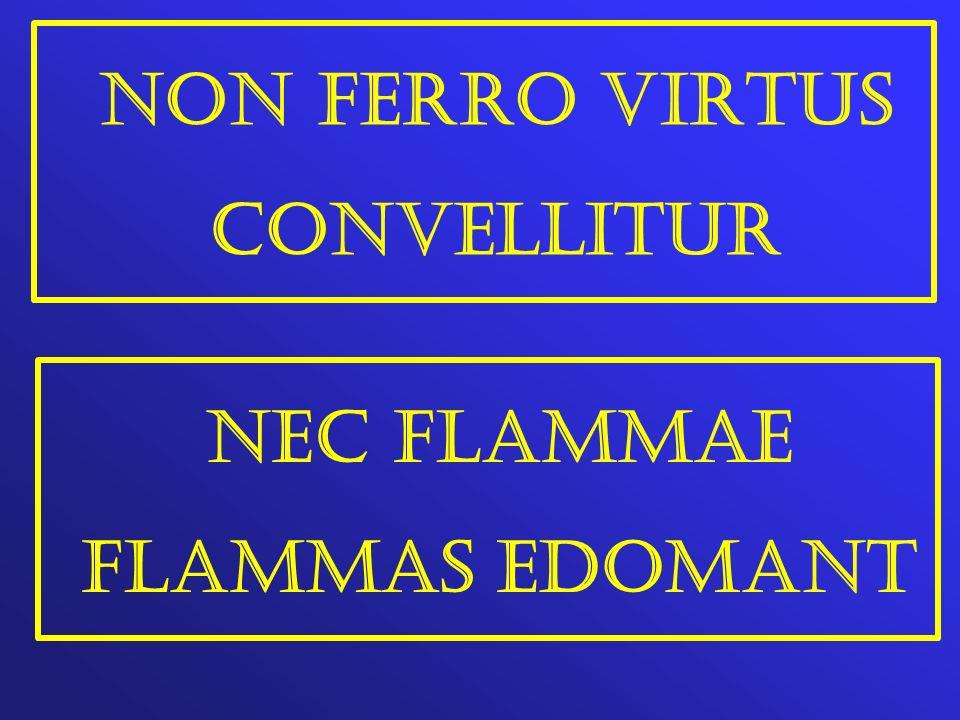NON FERRO VIRTUS CONVELLITUR NEC FLAMMAE FLAMMAS EDOMANT