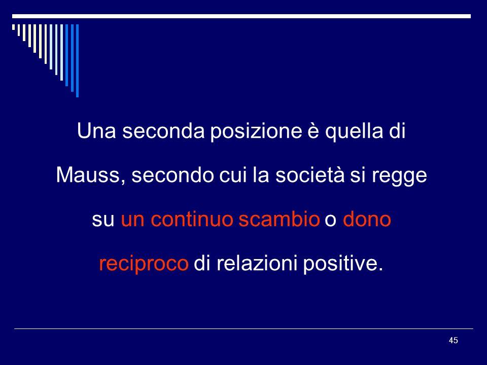 Una seconda posizione è quella di Mauss, secondo cui la società si regge su un continuo scambio o dono reciproco di relazioni positive.