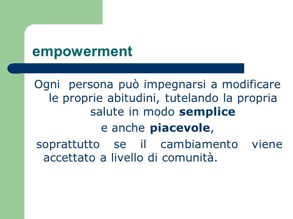 empowerment Ogni persona può impegnarsi a modificare le proprie abitudini, tutelando la propria salute in modo semplice.
