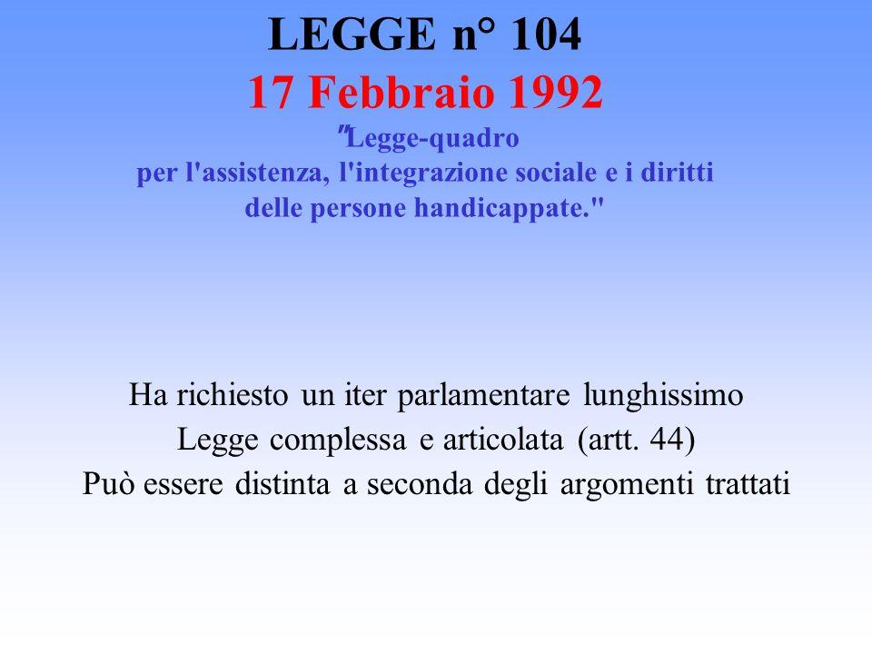 LEGGE n° 104 17 Febbraio 1992 Legge-quadro per l assistenza, l integrazione sociale e i diritti delle persone handicappate.